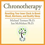 Chronotherapy: Resetting Your Inner Clock to Boost Mood, Alertness, and Quality Sleep | Michael Terman Ph.D.,Ian McMahan Ph.D.