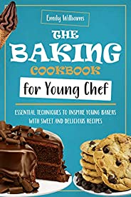 The baking cookbook for young chef: Essential techniques to inspire young bakers with sweet and delicious reci