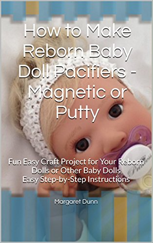 How to Make Reborn Baby Doll Pacifiers - Magnetic or Putty: Fun Easy Craft Project for Your Reborn Dolls or Other Baby Dolls Easy Step-by-Step Instructions