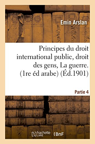 Principes Du Droit International Public Droit Des Gens. La Guerre, 1re Édition Arabe Partie 4 (Sciences Sociales) (French Edition)