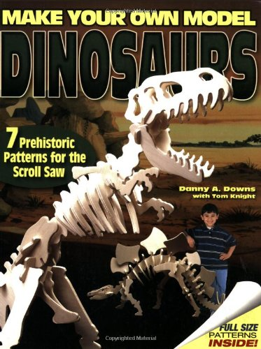 Make Scroll Saw Patterns (Make Your Own Model Dinosaurs: 7 Prehistoric Patterns for the Scroll Saw)