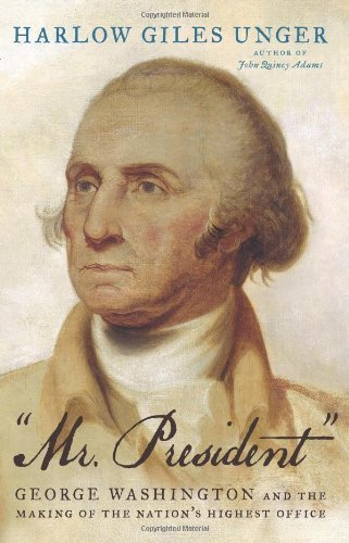 Mr. President: George Washington and the Making of the Nation's Highest Office 1St edition by Unger, Harlow Giles (2013) Hardcover