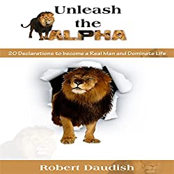 Unleash the Alpha: 20 Declarations to Be a Real Man and Dominate Life