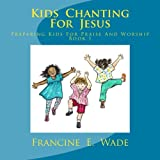 Kids Chanting for Jesus, Francine Wade, 1478308494