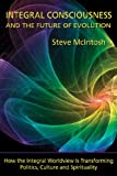 Integral Consciousness and the Future of Evolution : How the Integral Worldview Is Transforming Politics, Culture, and Spirituality, McIntosh, Steve, 1557788677