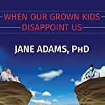 When Our Grown Kids Disappoint Us: Letting Go of Their Problems, Loving Them Anyway, and Getting on with Our Lives | Jane Adams
