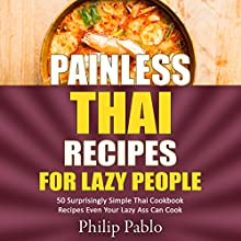 Painless Thai Recipes for Lazy People: 50 Surprisingly Simple Thai Cookbook Recipes Even Your Lazy Ass Can Cook Audiobook by Phillip Pablo Narrated by Michael Hatak