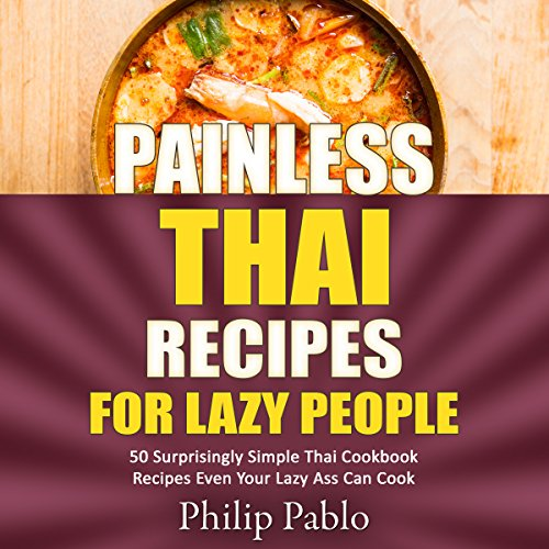 Painless Thai Recipes for Lazy People: 50 Surprisingly Simple Thai Cookbook Recipes Even Your Lazy Ass Can Cook by Phillip Pablo