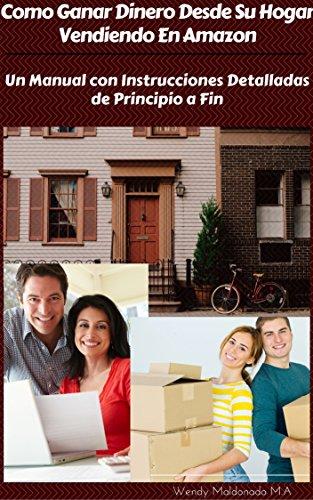 COMO HACER DINERO DESDE SU HOGAR VENDIENDO EN AMAZON.: UN MANUAL CON  INSTRUCCIONES DETALLADAS DE PRINCIPIO A FIN. (Spanish Edition) (Amazon Hogar)
