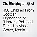 400 Children From Scottish Orphanage of 'Horrors' Believed Buried in Mass Grave, Media Report Says | Samantha Schmidt