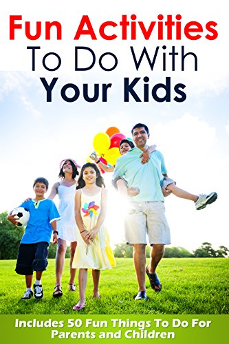 Fun Activities To Do With Your Kids: Includes 50 Fun Things To Do For Parents and Children (Fun Activities, Fun activities for kids, Fun activities in ... for children, Things For Kids To Do Book 1)