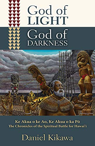 God of Light, God of Darkness: Ke Akua o ke Ao, Ke Akua o ka Po, The Chronicles of the Spiritual Battle for Hawaii (O God Of God O Light Of Light)