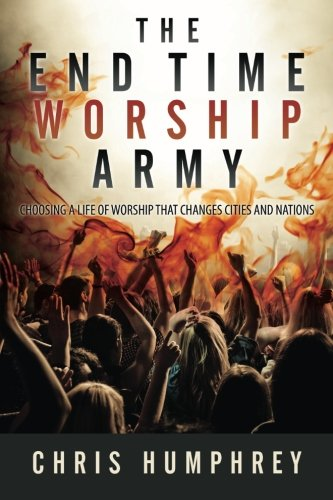 Read Online The End Time Worship Army: Choosing a Life of Worship that Changes Cities and Nations pdf epub