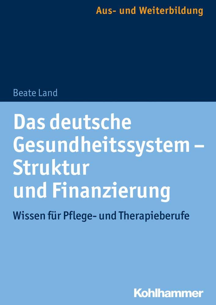 Das deutsche Gesundheitssystem - Struktur und Finanzierung: Wissen für Pflege- und Therapieberufe