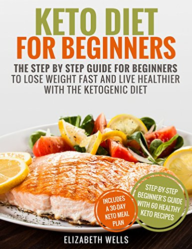 Keto Diet For Beginners: The Step By Step Guide For Beginners To Lose Weight Fast And Live Healthier With The Ketogenic Diet by Elizabeth Wells