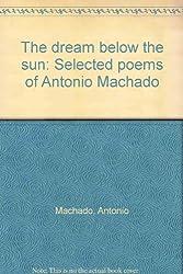 The dream below the sun: Selected poems of Antonio Machado (English and Spanish Edition)