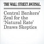 Central Bankers' Zeal for the 'Natural Rate' Draws Skeptics   Jason Douglas,Jon Sindreu