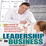 Leadership in Business: Understanding the Different Types of Leaders and Discover Their Secrets to Leading and Influencing People | Maie Massad