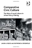 Comparative Civic Culture : The Role of Local Culture in Urban Policy-Making, Reese, Laura A. and Rosenfeld, Raymond A., 1409436543