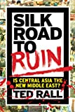 Silk Road to Ruin: Is Central Asia the New Middle East?