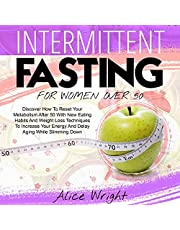 Intermittent Fasting for Woman over 50: Discover How to Reset Your Metabolism After 50 with New Eating Habits and Weight Loss Techniques to Increase Your Energy and Delay Aging While Slimming Down
