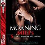 Moaning MILFs: 5 Explicit Stories of MILF Erotica | Riley Wylde,Mary Fisher Stevens,Lisa Myers,Joni Blake