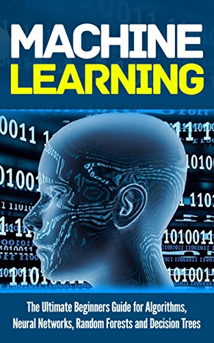 Machine Learning: For Absolute Beginners. The Ultimate Beginners Guide for Algorithms, Neural Networks, Random Forests and Decision Trees