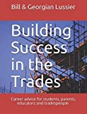 Building Success in the Trades: Career advice for students, parents, educators and experienced tradespeople