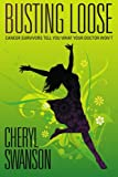 Front cover for the book Busting Loose: Cancer Survivors Tell You What Your Doctor Won't by Cheryl Swanson