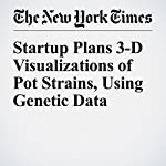 Startup Plans 3-D Visualizations of Pot Strains, Using Genetic Data | John Markoff