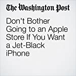 Don't Bother Going to an Apple Store If You Want a Jet-Black iPhone | Hayley Tsukayama