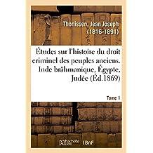 Études Sur l'Histoire Du Droit Criminel Des Peuples Anciens. Inde Brâhmanique, Égypte, Judée. Tome 1