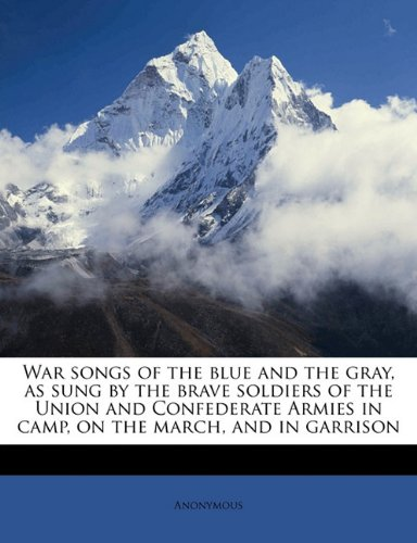 War songs of the blue and the gray, as sung by the brave soldiers of the Union and Confederate Armies in camp, on the march, and in garrison pdf epub