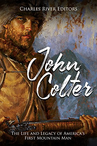 John Colter: The Life and Legacy of America's First Mountain Man
