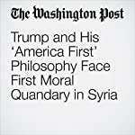 Trump and His 'America First' Philosophy Face First Moral Quandary in Syria | Greg Jaffe