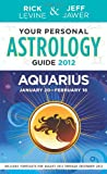 Your Personal Astrology Guide 2012 Aquarius January 20-February 18, Rick Levine and Jeff Jawer, 1402779429