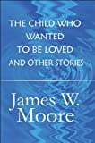 The Child Who Wanted to Be Loved and Other Stories, James W. Moore, 1448940001