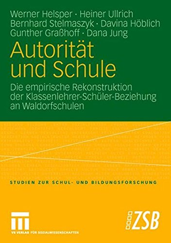 Autoritt und Schule: Die empirische Rekonstruktion der Klassenlehrer-Schler-Beziehung an Waldorfschulen (Studien zur Schul- und Bildungsforschung) (German Edition)