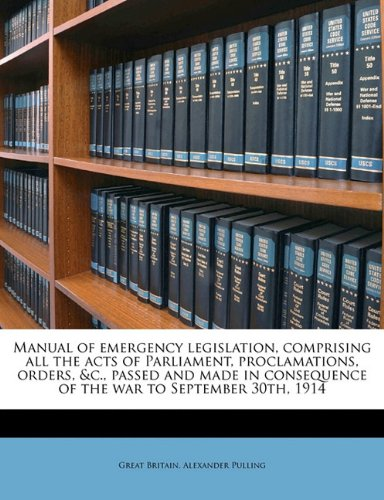 Read Online Manual of emergency legislation, comprising all the acts of Parliament, proclamations, orders, &c., passed and made in consequence of the war to September 30th, 1914 pdf