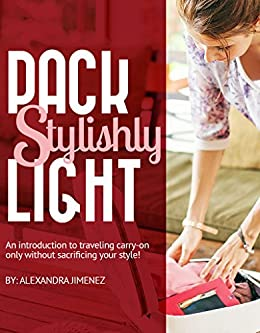 Pack Light Stylishly: An Introduction to Traveling Carry-on Only without Sacrificing Your Style: (previously published as Capsule Wardrobe Essentials) by [Jimenez, Alexandra]