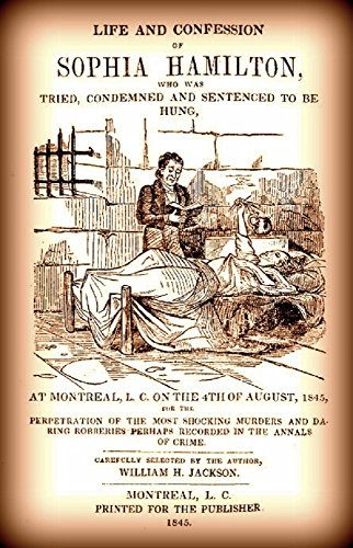 Life and Confession of Sophia Hamilton: Who was Tried, Condemned and Sentenced to be Hung, At Montreal, L. C. On The 4th Of August, 1845, For the Perpetration of the Most Shocking Murders and ...