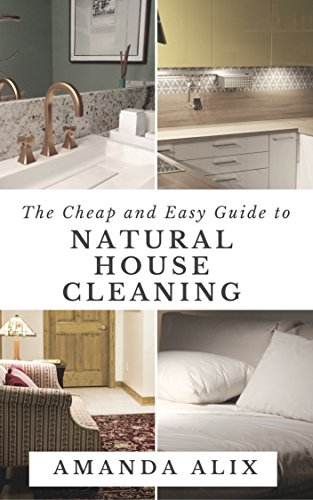 The Cheap and Easy Guide to Natural House Cleaning: Reduce, Reuse and Recycle Your Way to a Spotless Home by [Alix, Amanda]