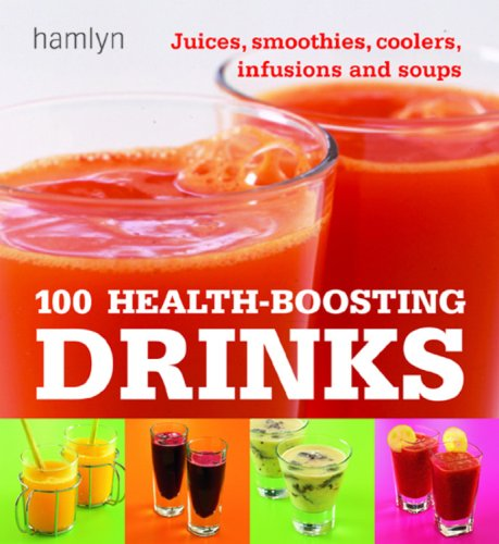 100 Health-Boosting Drinks: Juices, Smoothies, Coolers, Infusions and Soups