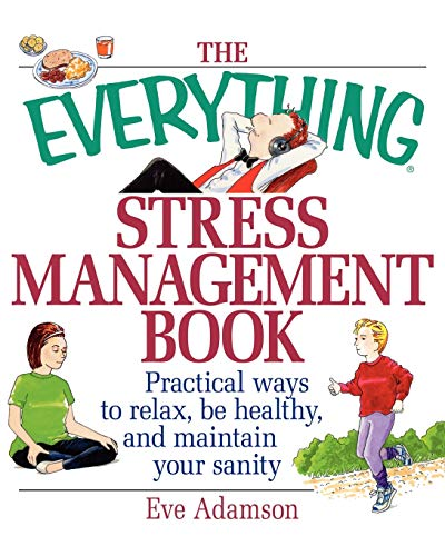 The Everything Stress Management Book: Practical Ways To Relax, Be Healthy, And Maintain Your Sanity Eve Adamson