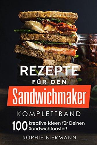 Rezepte für den Sandwichmaker (Komplettband): Das Sandwichmaker Kochbuch - 100 kreative Ideen für Deinen Sandwichtoaster! (Sandwichmaker Rezepte, Sandwichtoaster ... Rezepte, Sandwich Rezepte) (German Edition) by Sophie Biermann