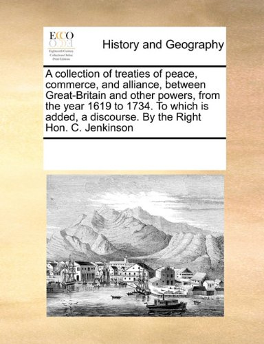 Download A collection of treaties of peace, commerce, and alliance, between Great-Britain and other powers, from the year 1619 to 1734. To which is added, a discourse. By the Right Hon. C. Jenkinson pdf