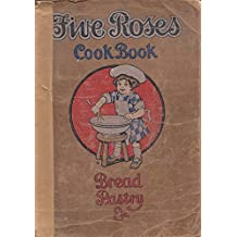 Five Roses Cook Book Being a Manual of Good Recipes Carefully Chosen from the Contributions of Over Two Thousand Successful Users of Five Roses Flour Throughout Canada