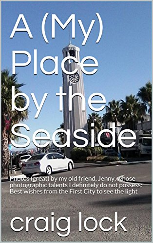 A (My) Place by the Seaside: Photos (great) by my old friend, Jenny, whose photographic talents I definitely do not possess: Best wishes from the First ... light (Jenny's Photographic Journey Book 2) by [lock, craig]