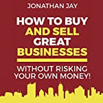 How to Buy and Sell Great Businesses: How to Find, Fund, Fix and Flip Businesses for Profit | Jonathan Jay