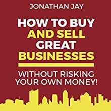 How to Buy and Sell Great Businesses: How to Find, Fund, Fix and Flip Businesses for Profit Audiobook by Jonathan Jay Narrated by Jonathan Jay